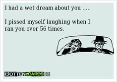 I had a wet dream about you ....I pissed myself laughing when I ran you over 56 times.