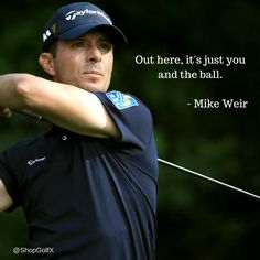 Out here, it's just you and the ball. - Mike Weir #golf #golfquotes #InspirationalQuotes