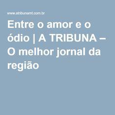 Entre o amor e o ódio | A TRIBUNA – O melhor jornal da região http://www.atribunamt.com.br/2016/07/entre-o-amor-e-o-odio/