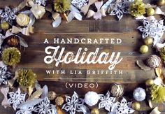 Handcrafted Holiday Video | Lia Griffith;     She has to be one of the most talented and gifted bloggers!  I always look forward to seeing what she does next!