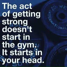 The act of getting strong doesn't start in the gym. It starts in your head.