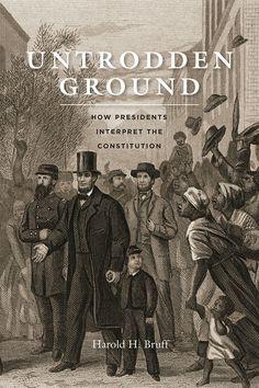 Untrodden Ground: How Presidents Interpret the Constitution / Harold H. Bruff / JK511 .B78 2015