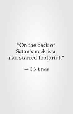 """On the back of Satan's neck is a nail scarred footprint."" ― C.S. Lewis"