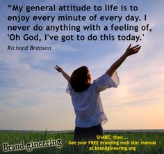 """""""My general attitude to life is to enjoy every minute of every day. I never do anything with a feeling of 'Oh God"""" I've got to do this today."""" - Richard Branson + Live your life with gratitude. Share and Like - Text brandgineering to 40404 for periodic FREE cool stuff - The advertising agency with the $100K Guarantee. 100KGUARANTEE.BRANDGINEERING.CO"""