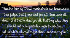 """""""For the love of Christ constraineth us; because we thus judge, that if one died for all, then were all dead: And that he died for all, that they which live should not henceforth live unto themselves, but unto him which died for them, and rose again."""" 2 Corinthians 5:14-15 KJV"""