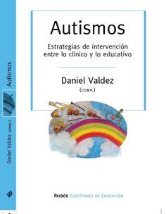 AUTISMOS. ESTRATEGIAS DE INTERVENCIÓN ENTRE LO CLÍNICO Y LO EDUCATIVO. Daniel Valdez (Comp.)