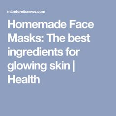 Homemade Face Masks: The best ingredients for glowing skin | Health