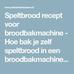 Speltbrood recept voor broodbakmachine - Hoe bak je zelf speltbrood in een broodbakmachine   Plezier in de Keuken