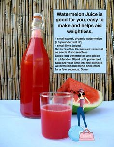 Watermelon Juice.. great weight loss drink!  every summer i just drink watermelon cut it up put in blender and drink...