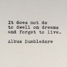 So true with infertility. I feel like some times I am so caught up in the maybe's and what if's that I forget about the today's and right now's. Live every day to make it to the tomorrow we all dream of. --Harry Potter's Albus Dumbledore Quote Typed by LettersWithImpact