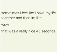 Sometimes I feel like I have my life together. ...