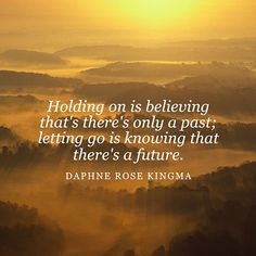 Holding on is believing that's there's only a past; letting go is knowing that there's a future. — Daphne Rose Kingma