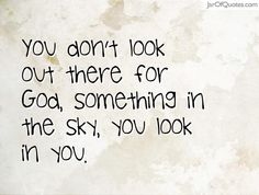 You don't look out there for God, something in the sky, you look in you.#quotes #love #sayings #inspirational #motivational #words #quoteoftheday #positive