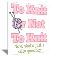 To knit or not to knit?  Now that's a just a silly question.
