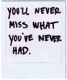 You'll never miss what you've never had.