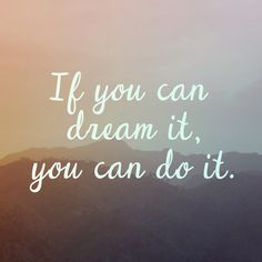 If you can dream it, you can do it!!!