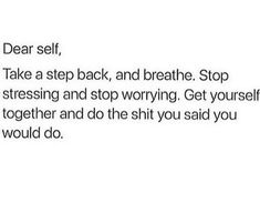 dear self, take a step back, and breathe. stop stressing and stop worrying. get yourself together and do the shit you said you would. Talking Quotes, Real Talk Quotes, Self Love Quotes, Fact Quotes, Mood Quotes, True Quotes, Positive Quotes, Motivational Quotes, Inspirational Quotes