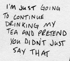 I'm just going to continue drinking my tea and pretend you didn't say that. Chai, Cuppa Tea, My Cup Of Tea, Down South, Verse, Writing Inspiration, Writing Prompts, In This World, Wise Words