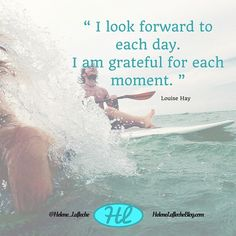 I look forward to each day. I am grateful for each moment. Louise Hay.  Gratitude or thankfulness is the base of success.  If you don't appreciate what you have you will never have more or be more.  It's a law!  Like and comment