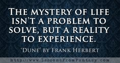 The mystery of life isn't a problem to solve, but a reality to experience. (From 'Dune' by Frank Herbert)