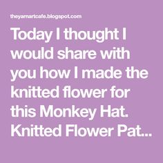 Today I thought I would share with you how I made the knitted flower for this Monkey Hat. Knitted Flower Pattern: Tools: you can. Free Knitted Flower Patterns, Lace Knitting Patterns, Free Knitting, Baby Knitting, Small Knitting Projects, Monkey Hat, Knit Art, Summer Of Love, Flower Crafts