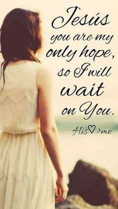 Jesus You are my only hope, so I will wait on You.
