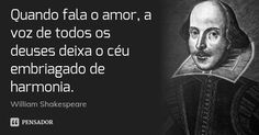 Quando fala o amor, a voz de todos os deuses deixa o céu embriagado de harmonia.... Frase de William Shakespeare.