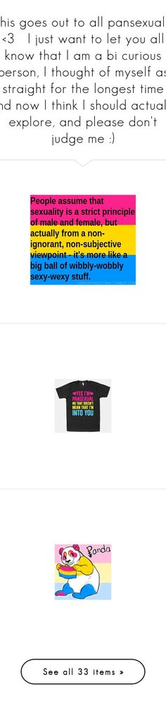 """""""this goes out to all pansexuals <3   I just want to let you all know that I am a bi curious person, I thought of myself as straight for the longest time and now I think I should actually explore, and please don't judge me :)"""" by anjalenabvb ❤ liked on Polyvore featuring words, pansexual, quotes, random, filler, backgrounds, lgbt, home, home decor and office accessories"""