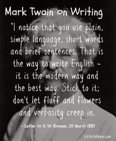 """""""I notice that you use plain, simple language, short words and brief sentences. That is the way to write English--it is the modern way and the best way. Stick to it; don't let fluff and flowers and verbosity creep in."""" ~Mark Twain"""