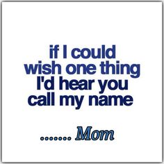 I wish that I could hear you say mom to me. Someday when I get to Heaven with you I can hear it.