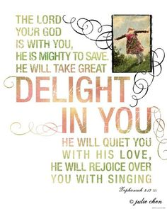 Zephaniah 3:17 - my God sings?  MY GOD SINGS!!!!  He sings a song of rejoicing because He delights in me.  My God sings..........how cool is that!??!