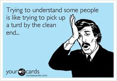 Trying to understand some people is like trying to pick up a turd by the clean end...