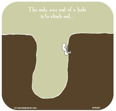 The only way out of a hole is to climb out...