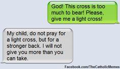 Always pray for strength to bear the burden.