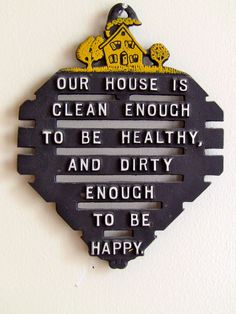 Our house is clean enough to be healthy, and dirty enough to be happy.