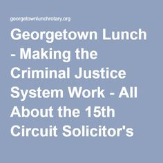 Georgetown Lunch - Making the Criminal Justice System Work - All About the 15th Circuit Solicitor's Office!!
