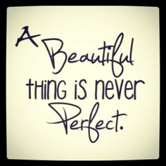 A Beautiful thing is never Perfect - What a great quote. I love real Beauty, with all the imperfections and flaws. The world is too full of perfect images of unreal people.