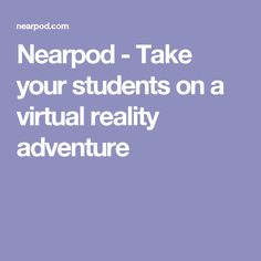 Nearpod - Take your students on a virtual reality adventure