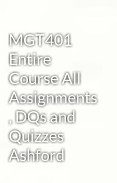 "Read ""MGT401 Entire Course All Assignments , DQs and Quizzes   Ashford"" #wattpad #paranormalVisit Now for Complete Course:  www.homework-aid.com"
