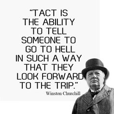 Tact is the ability to tell someone to go to hell in such a way that they look forward to the trip | Anonymous ART of Revolution