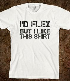 I'd flex but i like this shirt. lol