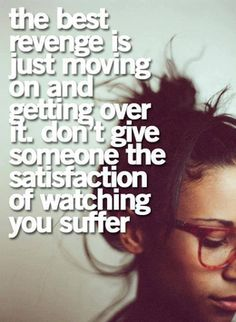 The best revenge is just moving on and getting over it, don't give someone the satisfaction of watching you suffer