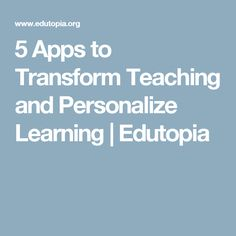 5 Apps to Transform Teaching and Personalize Learning | Edutopia