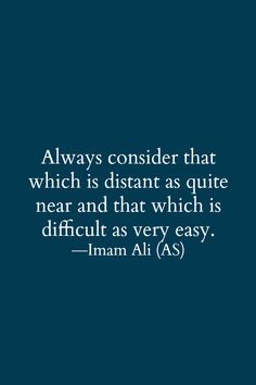 Always consider that which is distant as quite near and that which is difficult as very easy. -Hazrat Ali (r.a)