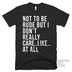 Cool  tee Not to Be Rude but I Don't Really Care..like..at All Shirt