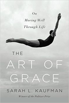 The Art of Grace: On Moving Well Through Life 1, Sarah L. Kaufman - Amazon.com