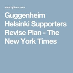 Guggenheim Helsinki Supporters Revise Plan - The New York Times