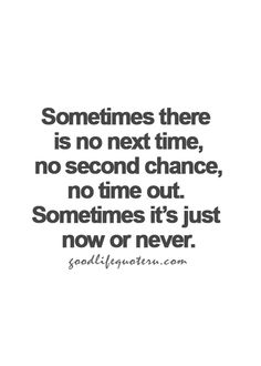 Sometimes there is no next time, no second chance, no time out.  Sometimes it's just now or never.