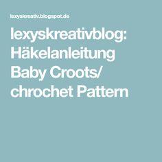 lexyskreativblog: Häkelanleitung Baby Croots/ chrochet Pattern