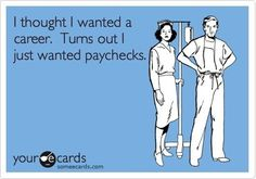 I thought I wanted a career.  Turns out I just wanted paychecks. #Someecards